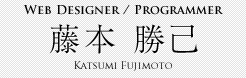 Web Designer / Programmer 藤本 勝己 Katsumi Fujimoto