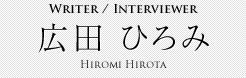 Writer / Interviewer 広田 ひろみ Hiromi Hirota