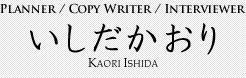 Planner / CopyWriter / Interviewer いしだかおり Kaori Ishida