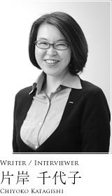 Writer / Interviewer 片岸 千代子 Chiyoko Katagishi