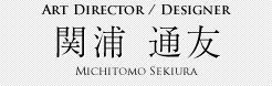 Art Director / Designer 関浦 通友 Michitomo Sekiura