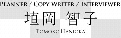 Planner / Copy Writer / Interviewer 埴岡 智子 Tomoko Hanioka